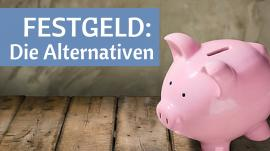 Festgeld: Sinnvolle Alternativen zur Festgeldanlage